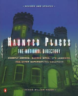 Haunted Places: The National Directory: Ghostly Abodes, Sacred Sites, UFO Landings, and Other Su pernatural Locations