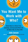 You Want Me to Work with Who?: Eleven Keys to a Stress-Free, Satisfying, and Successful Work Life . . . No Matt er Who You Work With