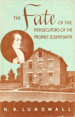 The Fate of the Persecutors of the Prophet Joseph Smith by N.B. Lundwall