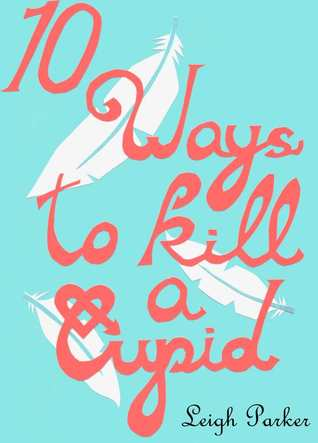 10 Ways To Kill A Cupid by Leigh Parker