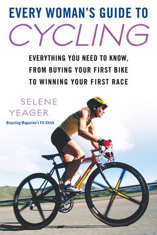 Every Woman's Guide to Cycling: Everything You Need to Know, From Buying Your First Bike toWinning Your First Ra ce