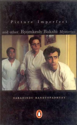 Picture Imperfect and Other Byomkesh Bakshi Mysteries by Sharadindu Bandyopadhyay