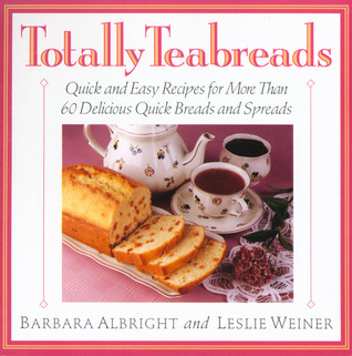 Totally Teabreads: Quick & Easy Recipes For More Than 60 Delicious Quick Breads & Spreads
