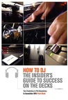 How to DJ: The Insider's Guide to Success on the Decks