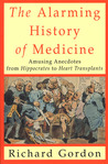 The Alarming History of Medicine: Amusing Anecdotes from Hippocrates to Heart Transplants