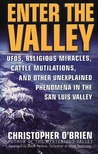 Enter The Valley: UFO's, Religious Miracles, Cattle Mutilation, and Other Unexplained Phenomena in the San Luis Valley