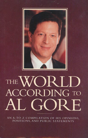The World According To Al Gore: An A-To-Z Compilation Of His Opinions, Positions, And Public Statements