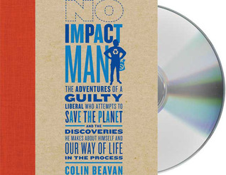 No Impact Man: The Adventures of a Guilty Liberal Who Attempts to Save the Planet, and the Discoveries He Makes About Himself and Our Way of Life in the Process
