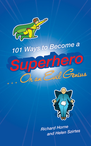 101 Ways to Become a Superhero . . . Or an Evil Genius by Helen Szirtes