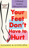 Your Feet Don't Have to Hurt: A Woman's Guide to Lifelong Foot Care