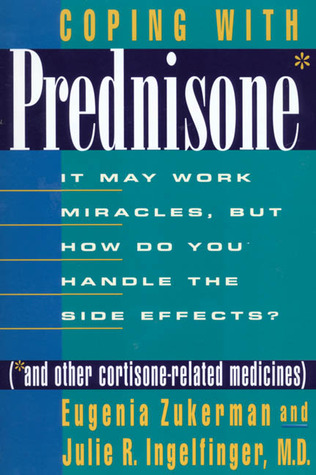 Coping with Prednisone: It May Work Miracles, But How Do You Handle the Side Effects? (*And Other Cortisone Related Medicines)