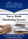 Savvy Book Marketing Secrets: 52 Experts Share Insider Tips for Selling More Books