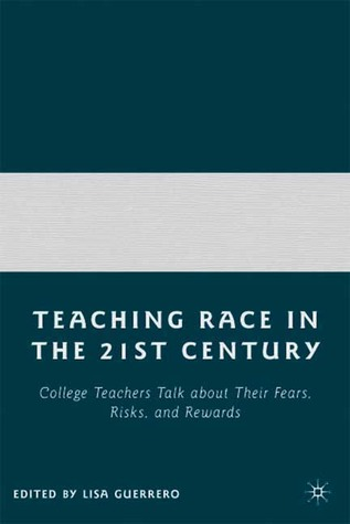 Teaching Race in the 21st Century: College Teachers Talk about Their Fears, Risks, and Rewards