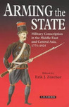 Arming the State: Military Conscription in the Middle East and Central Asia, 1775-1925