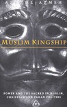 Muslim Kingship: Power and the Sacred in Muslim, Christian and Pagan Polities