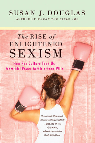 The Rise of Enlightened Sexism by Susan J. Douglas