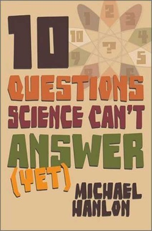 Ten Questions Science Can't Answer (Yet!) by Michael Hanlon