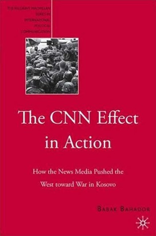 The CNN Effect in Action: How the News Media Pushed the West toward War in Kosovo