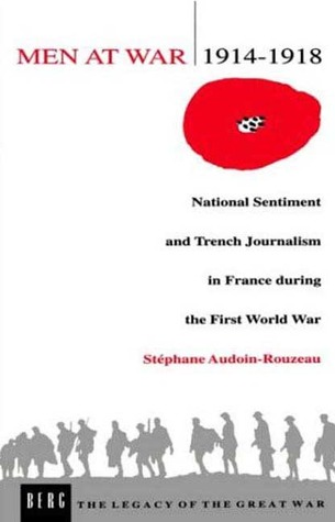 Men at War 1914-1918: National Sentiment and Trench Journalism in France during the First World War