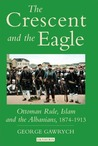 The Crescent and the Eagle: Ottoman Rule, Islam and the Albanians, 1874-1913