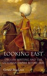 Looking East: English Writing and the Ottoman Empire Before 1800