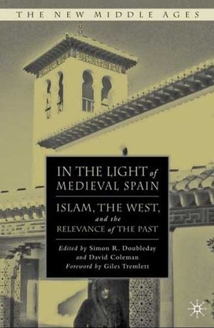 In the Light of Medieval Spain: Islam, the West, and the Relevance of the Past