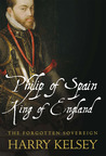 Philip of Spain, King of England: The Forgotten Sovereign