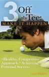 Make It Happen, A Healthy, Competitive Approach to Achieving Personal Success (3 Off the Tee, #2)