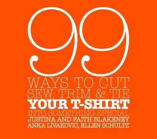 99 Ways to Cut, Sew, Trim, and Tie Your T-Shirt into Something Special
