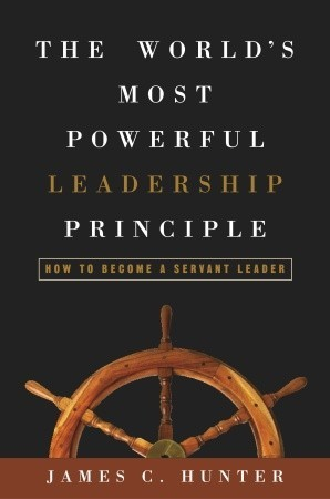 The World's Most Powerful Leadership Principle by James C. Hunter