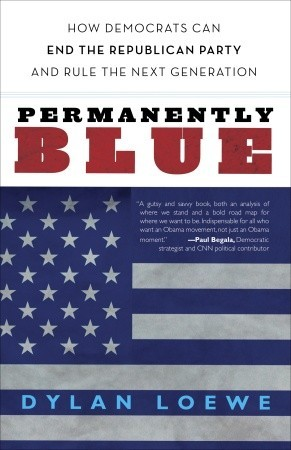 Permanently Blue: How Democrats Can End the Republican Party and Rule the Next Generation