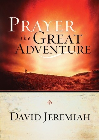 Prayer, the Great Adventure by David Jeremiah