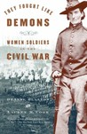 They Fought Like Demons: Women Soldiers in the Civil War