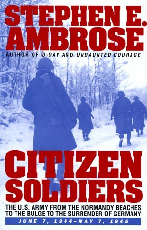 Citizen Soldiers: The U.S. Army from the Normandy Beaches to the Bulge to the Surrender of Germany -- June 7, 1944-May 7, 1945