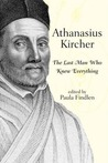 Athanasius Kircher: The Last Man Who Knew Everything