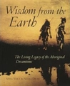 Wisdom from the Earth: The Living Legacy of the Aboriginal Dreamtime