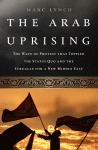 The Arab Uprising: The Wave of Protest that Toppled the Status Quo and the Struggle for a New Middle East