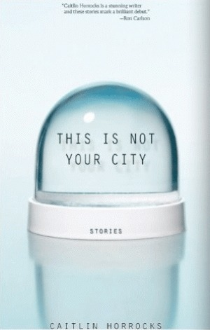 This Is Not Your City by Caitlin Horrocks