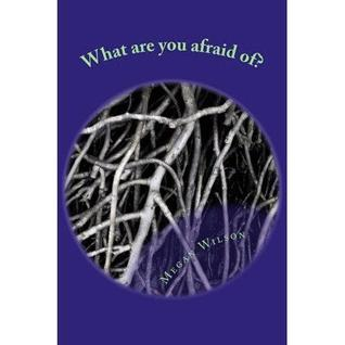 What are you afraid of? by Megan Wilson