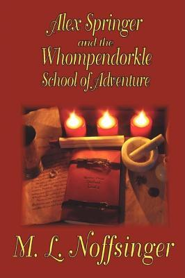 Alex Springer and the Whompendorkle School of Adventure by M. L. Noffsinger