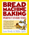 Bread Machine Baking: Perfect Every Time: 75 Foolproof Bread And Dessert Recipes Custom Created For The 12 Most Popular Bread Machines
