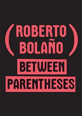 Between Parentheses by Roberto Bolaño