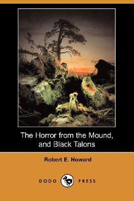 The Horror From The Mound, And Black Talons by Robert E. Howard
