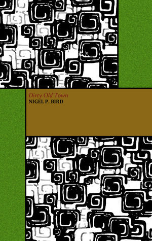 Dirty Old Town and Other Stories by Nigel Bird