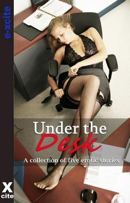 Under The Desk: A collection of five erotic stories