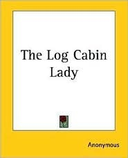 The Log Cabin Lady by Anonymous