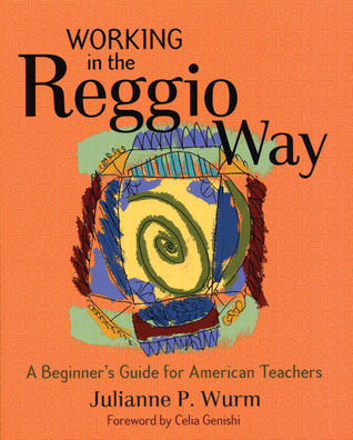 Working in the Reggio Way by Julianne Wurm