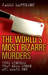 The World's Most Bizarre Murders: True Stories That Will Shock and Amaze You