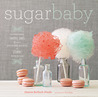 Sugar Baby: Confections, Candies, Cakes, & Other Delicious Recipes for Cooking with Sugar