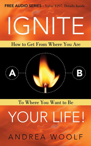 Ignite Your Life! by Andrea Woolf
